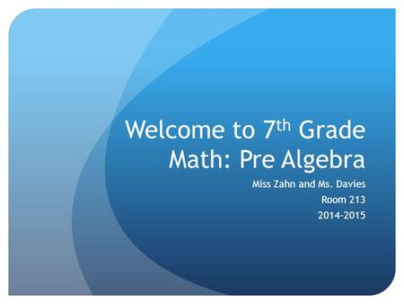 Welcome to 7 th Grade Math: Pre Algebra Miss Zahn and Ms. Davies Room 213 2014-2015.