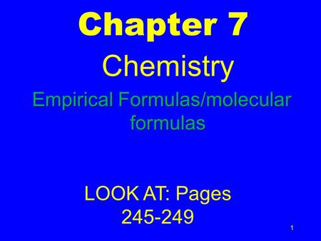1 Chapter 7 Chemistry Empirical Formulas/molecular formulas LOOK AT: Pages 245-249.