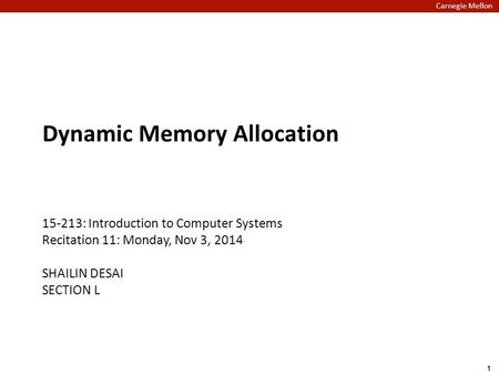 Carnegie Mellon Dynamic Memory Allocation 15-213: Introduction to Computer Systems Recitation 11: Monday, Nov 3, 2014 SHAILIN DESAI SECTION L 1.