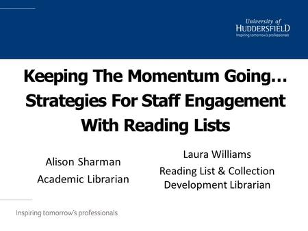 Keeping The Momentum Going… Strategies For Staff Engagement With Reading Lists Alison Sharman Academic Librarian Laura Williams Reading List & Collection.