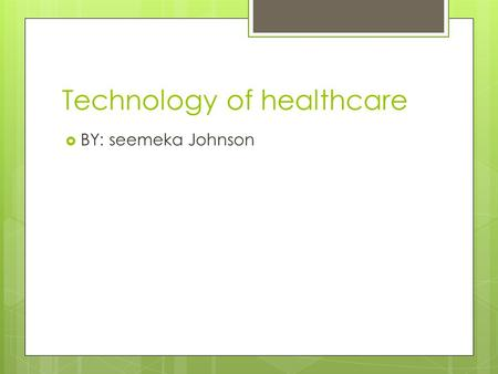 Technology of healthcare  BY: seemeka Johnson. Technology of healthcare Doctors now know that genetics play a part in possibly passing on diseases from.