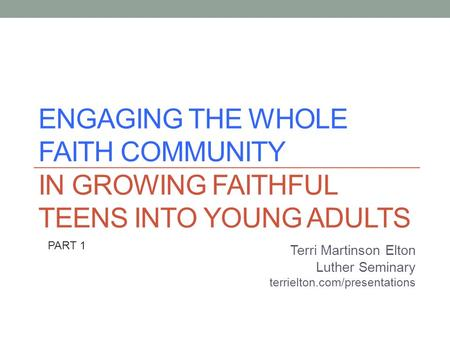 ENGAGING THE WHOLE FAITH COMMUNITY IN GROWING FAITHFUL TEENS INTO YOUNG ADULTS Terri Martinson Elton Luther Seminary terrielton.com/presentations PART.