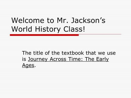 Welcome to Mr. Jackson's World History Class! The title of the textbook that we use is Journey Across Time: The Early Ages.