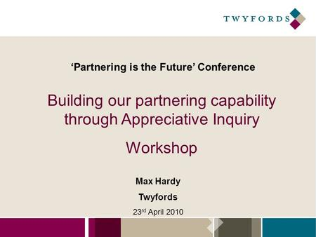'Partnering is the Future' Conference Building our partnering capability through Appreciative Inquiry Workshop Max Hardy Twyfords 23 rd April 2010.