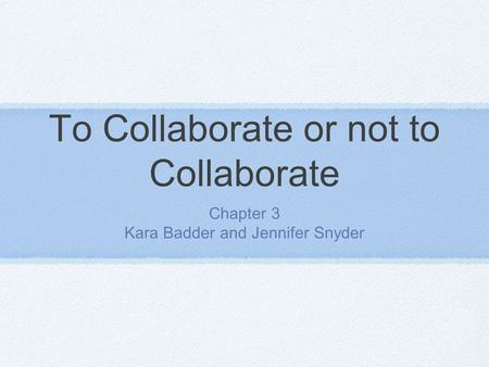 To Collaborate or not to Collaborate Chapter 3 Kara Badder and Jennifer Snyder.