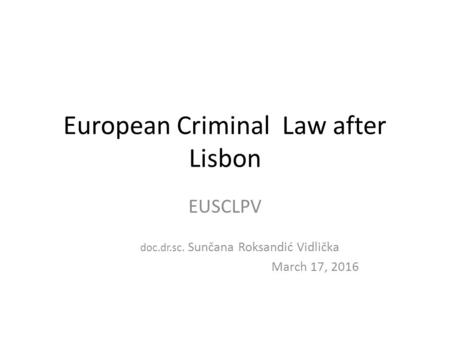 European Criminal Law after Lisbon EUSCLPV doc.dr.sc. Sunčana Roksandić Vidlička March 17, 2016.