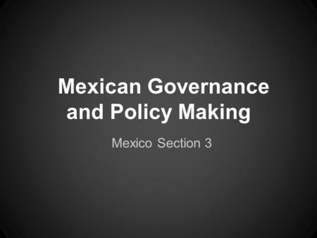Mexican Governance and Policy Making Mexico Section 3.
