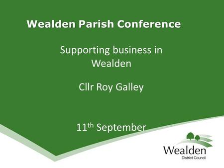 Wealden Parish Conference Wealden Parish Conference Supporting business in Wealden Cllr Roy Galley 11 th September.