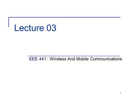 1 Lecture 03 EEE 441 : Wireless And Mobile Communications.