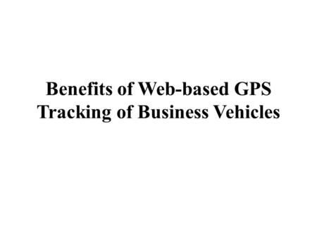 Benefits of Web-based GPS Tracking of Business Vehicles.