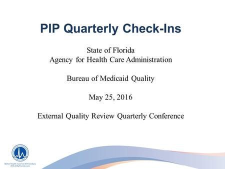 PIP Quarterly Check-Ins State of Florida Agency for Health Care Administration Bureau of Medicaid Quality May 25, 2016 External Quality Review Quarterly.