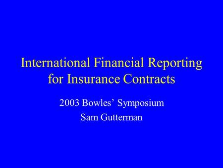 International Financial Reporting for Insurance Contracts 2003 Bowles' Symposium Sam Gutterman.