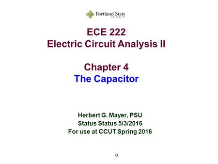 0 ECE 222 Electric Circuit Analysis II Chapter 4 The Capacitor Herbert G. Mayer, PSU Status Status 5/3/2016 For use at CCUT Spring 2016.