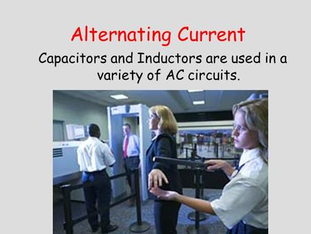 Alternating Current Capacitors and Inductors are used in a variety of AC circuits.