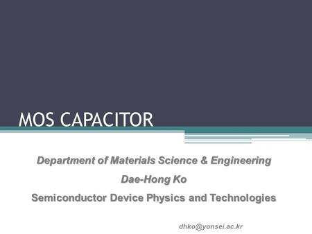 MOS CAPACITOR Department of Materials Science & Engineering Dae-Hong Ko Semiconductor Device Physics and Technologies