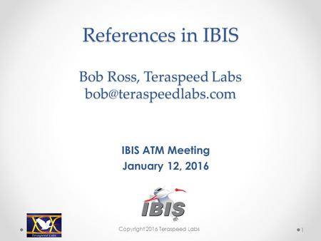 References in IBIS Bob Ross, Teraspeed Labs IBIS ATM Meeting January 12, 2016 Copyright 2016 Teraspeed Labs 1.