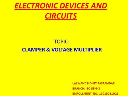 TOPIC: CLAMPER & VOLTAGE MULTIPLIER ELECTRONIC DEVICES AND CIRCUITS LALWANI MOHIT JAIRAMDAS BRANCH: EC SEM-3 ENROLLMENT NO. 13018011021.