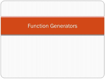 Function Generators. FUNCTION GENERATORS Function generators, which are very important and versatile instruments. provide a variety of output waveforms.