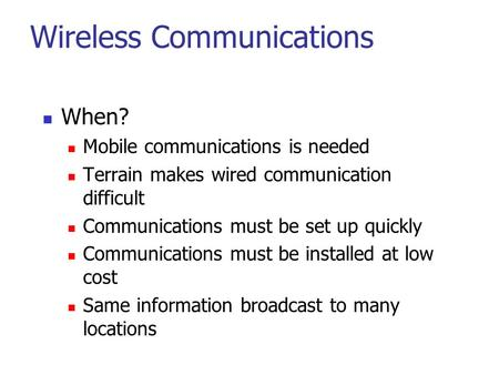 Wireless Communications When? Mobile communications is needed Terrain makes wired communication difficult Communications must be set up quickly Communications.