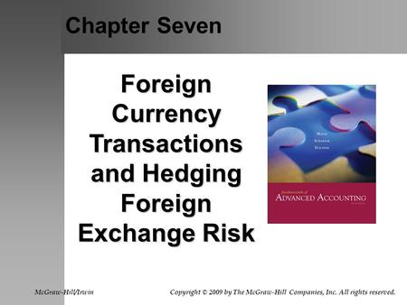Chapter Seven Foreign Currency Transactions and Hedging Foreign Exchange Risk McGraw-Hill/Irwin Copyright © 2009 by The McGraw-Hill Companies, Inc. All.