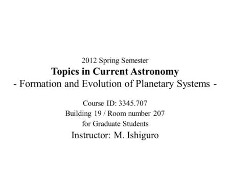2012 Spring Semester Topics in Current Astronomy - Formation and Evolution of Planetary Systems - Course ID: 3345.707 Building 19 / Room number 207 for.