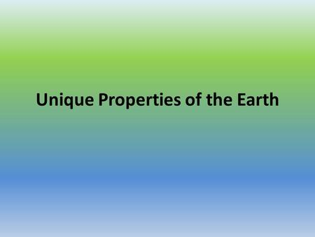 Unique Properties of the Earth. 1. Due to the location in the solar system the Earth is not too hot and not too cold… it's just right for life.