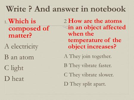 Write ? And answer in notebook 1. Which is composed of matter? A electricity B an atom C light D heat 2 How are the atoms in an object affected when the.