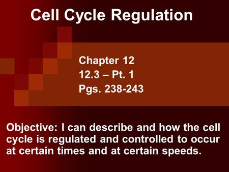 Cell Cycle Regulation Chapter 12 12.3 – Pt. 1 Pgs. 238-243 Objective: I can describe and how the cell cycle is regulated and controlled to occur at certain.