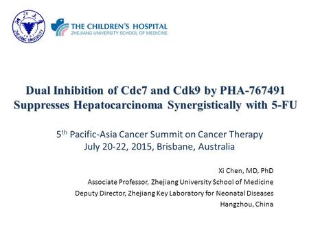 Dual Inhibition of Cdc7 and Cdk9 by PHA-767491 Suppresses Hepatocarcinoma Synergistically with 5-FU Xi Chen, MD, PhD Associate Professor, Zhejiang University.