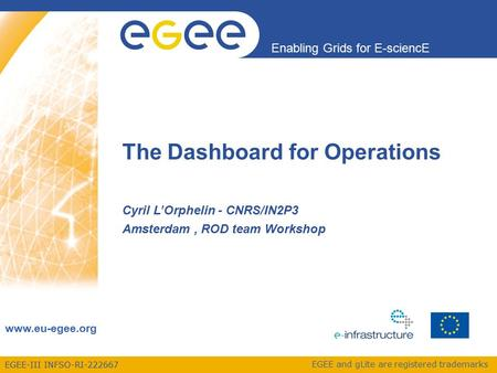EGEE-III INFSO-RI-222667 Enabling Grids for E-sciencE www.eu-egee.org EGEE and gLite are registered trademarks The Dashboard for Operations Cyril L'Orphelin.