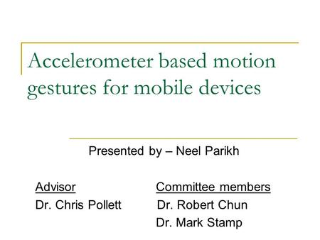 Accelerometer based motion gestures for mobile devices Presented by – Neel Parikh Advisor Committee members Dr. Chris Pollett Dr. Robert Chun Dr. Mark.