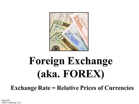 Foreign Exchange (aka. FOREX) Exchange Rate = Relative Prices of Currencies Copyright ACDC Leadership 2015.