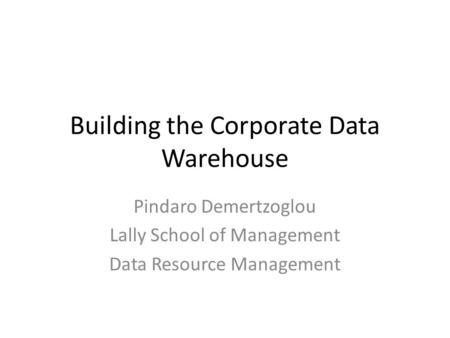 Building the Corporate Data Warehouse Pindaro Demertzoglou Lally School of Management Data Resource Management.