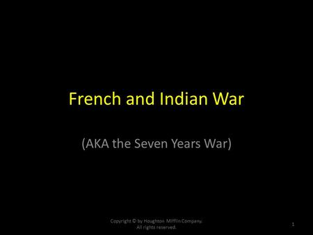 French and Indian War (AKA the Seven Years War) Copyright © by Houghton Mifflin Company. All rights reserved. 1.