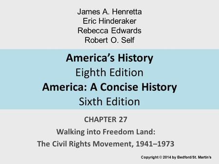 America's History Eighth Edition America: A Concise History Sixth Edition CHAPTER 27 Walking into Freedom Land: The Civil Rights Movement, 1941–1973 Copyright.