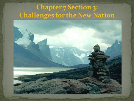 Chapter 7 Section 3: Challenges for the New Nation.
