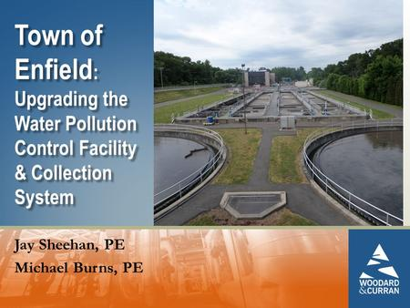 Town of Enfield : Upgrading the Water Pollution Control Facility & Collection System Jay Sheehan, PE Michael Burns, PE.