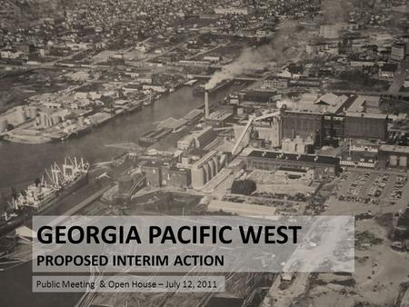 GEORGIA PACIFIC WEST PROPOSED INTERIM ACTION Public Meeting & Open House – July 12, 2011.