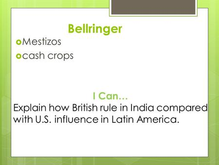 Bellringer  Mestizos  cash crops I Can… Explain how British rule in India compared with U.S. influence in Latin America.