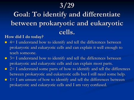 3/29 Goal: To identify and differentiate between prokaryotic and eukaryotic cells. How did I do today? 4= I understand how to identify and tell the differences.