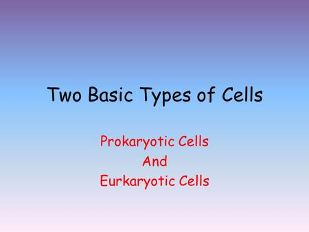 Two Basic Types of Cells Prokaryotic Cells And Eurkaryotic Cells.