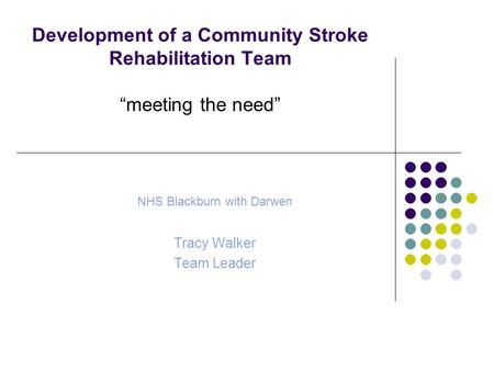 "Development of a Community Stroke Rehabilitation Team ""meeting the need"" NHS Blackburn with Darwen Tracy Walker Team Leader."
