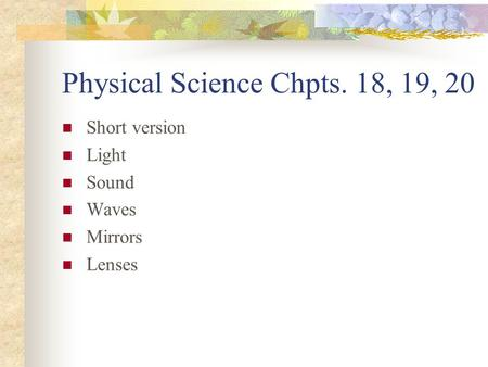 Physical Science Chpts. 18, 19, 20 Short version Light Sound Waves Mirrors Lenses.