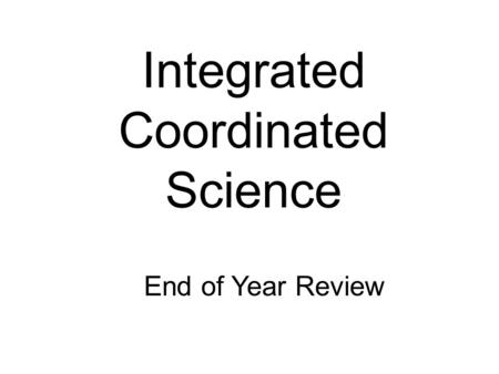Integrated Coordinated Science End of Year Review.