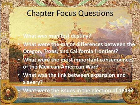 Chapter Focus Questions What was manifest destiny? What were the major differences between the Oregon, Texas, and California frontiers? What were the.