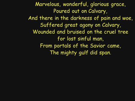 Marvelous, wonderful, glorious grace, Poured out on Calvary, And there in the darkness of pain and woe, Suffered great agony on Calvary, Wounded and bruised.