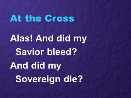 At the Cross Alas! And did my Savior bleed? And did my Sovereign die?