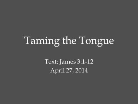 Text: James 3:1-12 April 27, 2014. Not many of you should become teachers, my brothers, for you know that we who teach will be judged with greater strictness.