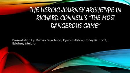 "THE HEROIC JOURNEY ARCHETYPE IN RICHARD CONNELL'S ""THE MOST DANGEROUS GAME"" Presentation by: Britney Murchison, Kywajn Alston, Harley Riccardi, Estefany."