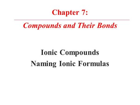 Chapter 7: Compounds and Their Bonds Ionic Compounds Naming Ionic Formulas.